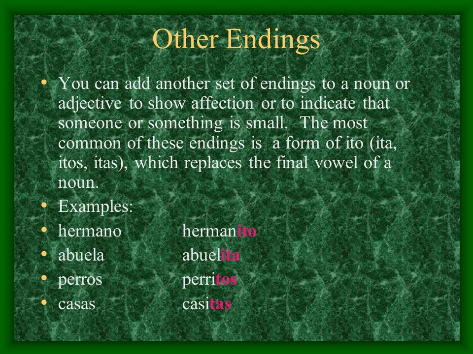 Other Endings You can add another set of endings to a noun or adjective to show affection or to indicate that someone or something is small. The most