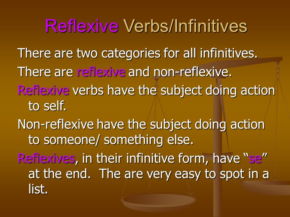 Reflexive Verbs/Infinitives There are two categories for all infinitives. There are reflexive and non-reflexive. Reflexive verbs have the subject doin