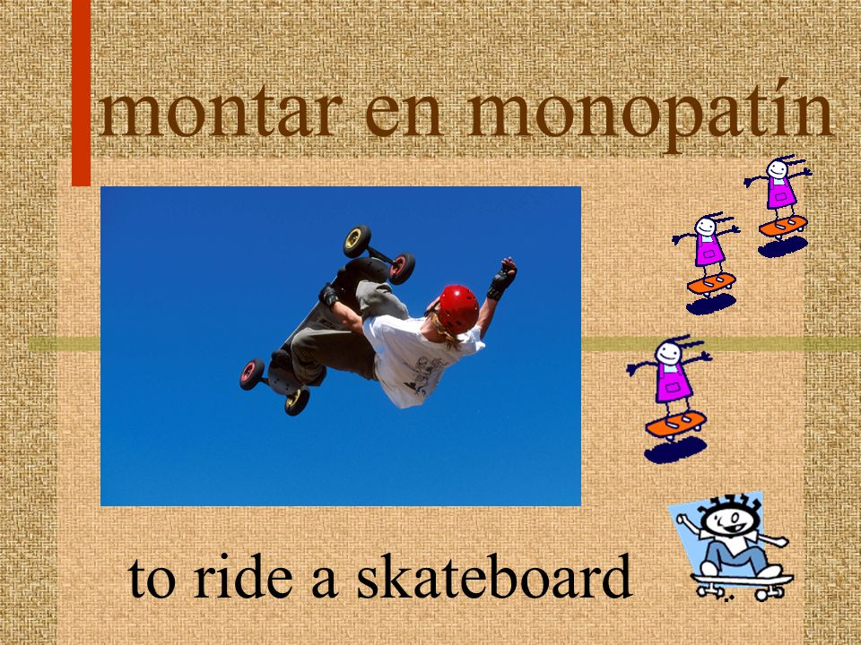 montar en monopatín to ride a skateboard