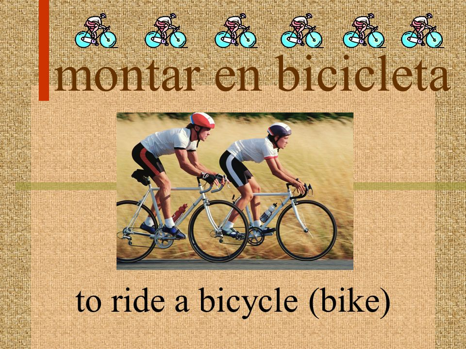 montar en bicicleta to ride a bicycle (bike)