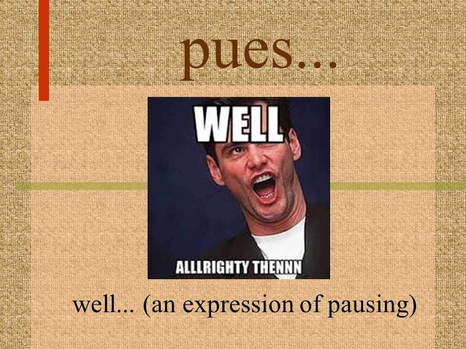 pues... well... (an expression of pausing)