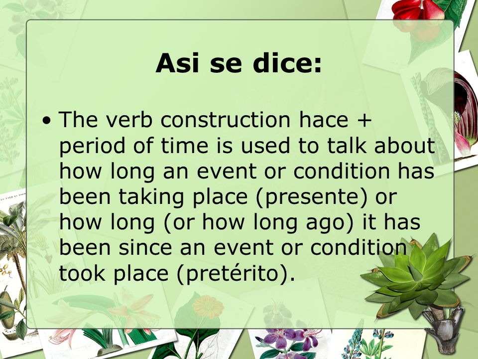 Asi se dice: The verb construction hace + period of time is used to talk about how long an event or condition has been taking place (presente) or how