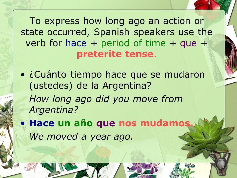 To express how long ago an action or state occurred, Spanish speakers use the verb for hace + period of time + que + preterite tense. ¿Cuánto tiempo h