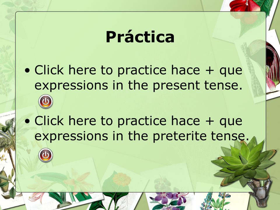 Práctica Click here to practice hace + que expressions in the present tense. Click here to practice hace + que expressions in the preterite tense.
