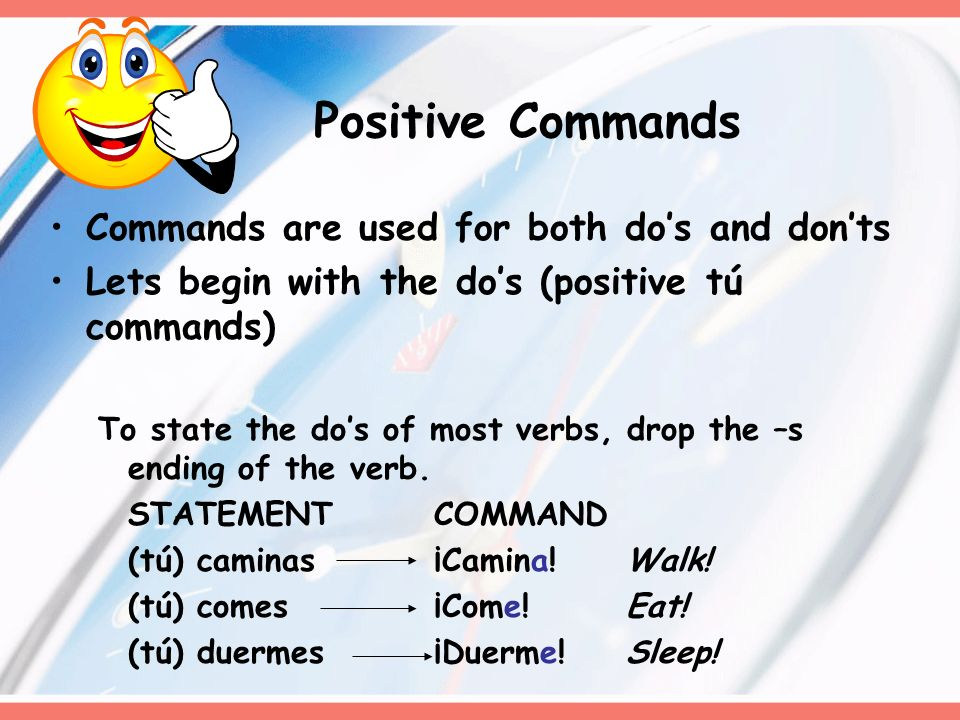 Commands are used for both dos and donts Lets begin with the dos (positive tú commands) To state the dos of most verbs, drop the –s ending of the verb