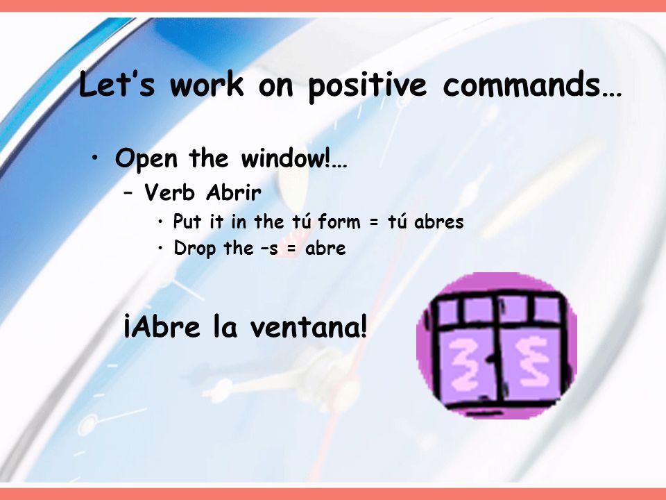 Lets work on positive commands… Open the window!… –Verb Abrir Put it in the tú form = tú abres Drop the –s = abre ¡Abre la ventana!