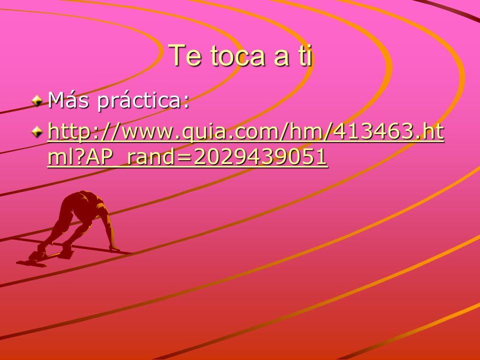 Te toca a ti Más práctica: http://www.quia.com/hm/413463.ht ml?AP_rand=2029439051 http://www.quia.com/hm/413463.ht ml?AP_rand=2029439051