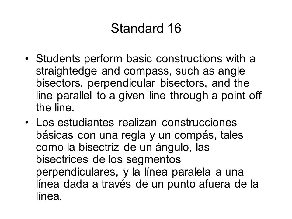Standard 16 Students perform basic constructions with a straightedge and compass, such as angle bisectors, perpendicular bisectors, and the line paral