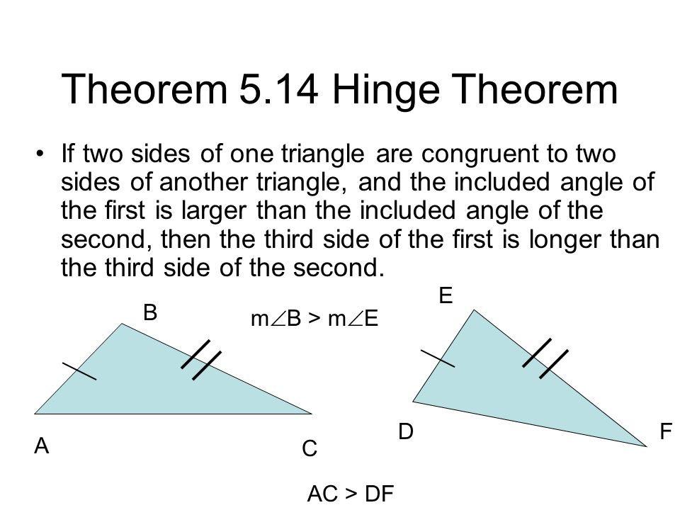 Theorem 5.14 Hinge Theorem If two sides of one triangle are congruent to two sides of another triangle, and the included angle of the first is larger