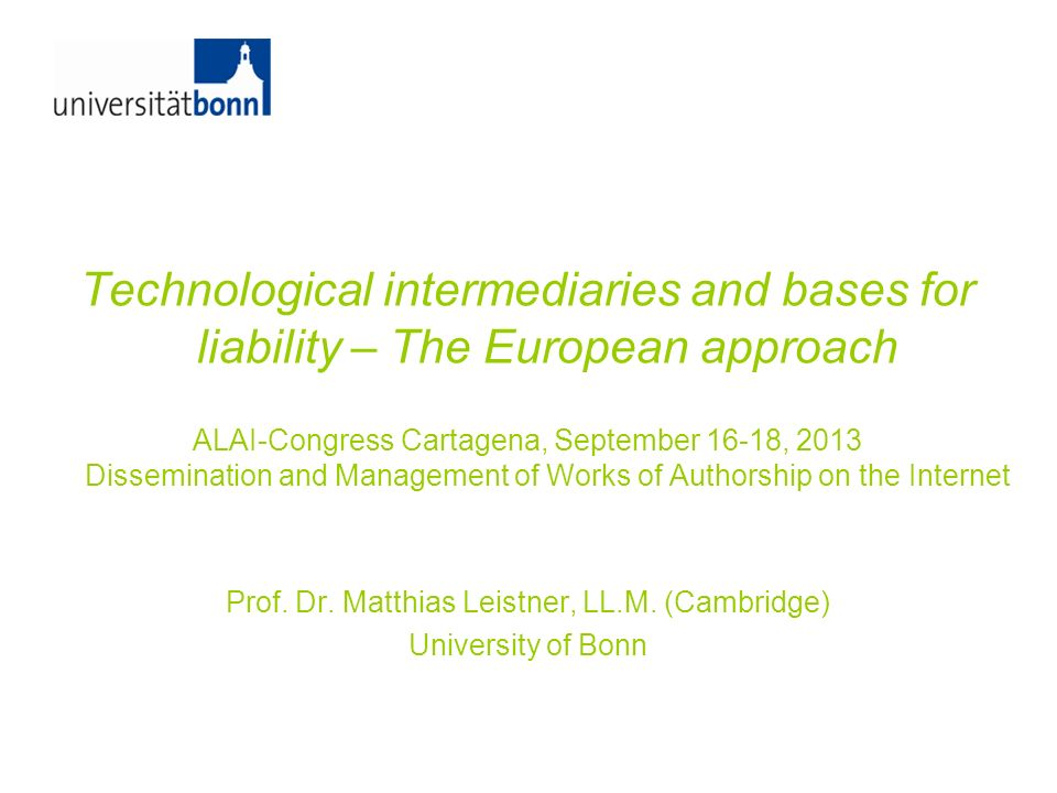 Technological intermediaries and bases for liability – The European approach ALAI-Congress Cartagena, September 16-18, 2013 Dissemination and Manageme