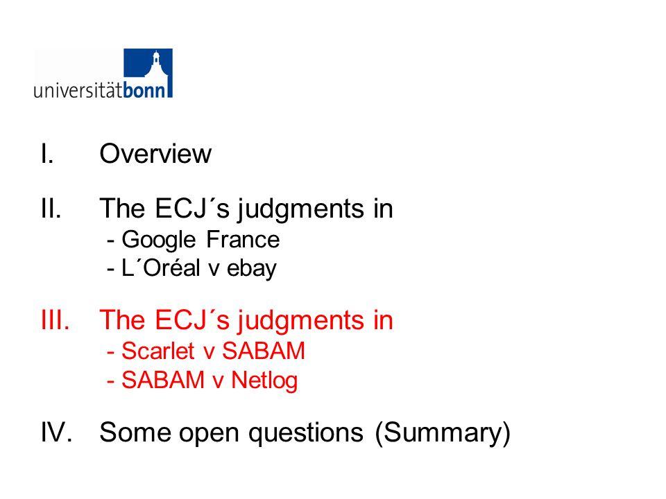 I.Overview II.The ECJ´s judgments in - Google France - L´Oréal v ebay III.The ECJ´s judgments in - Scarlet v SABAM - SABAM v Netlog IV.Some open quest