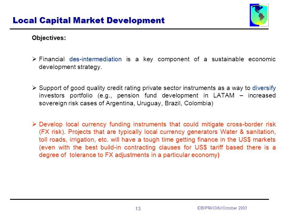 13 IDB/PRI/CMU/October 2003 Local Capital Market Development Objectives: des-intermediation Financial des-intermediation is a key component of a sustainable economic development strategy.