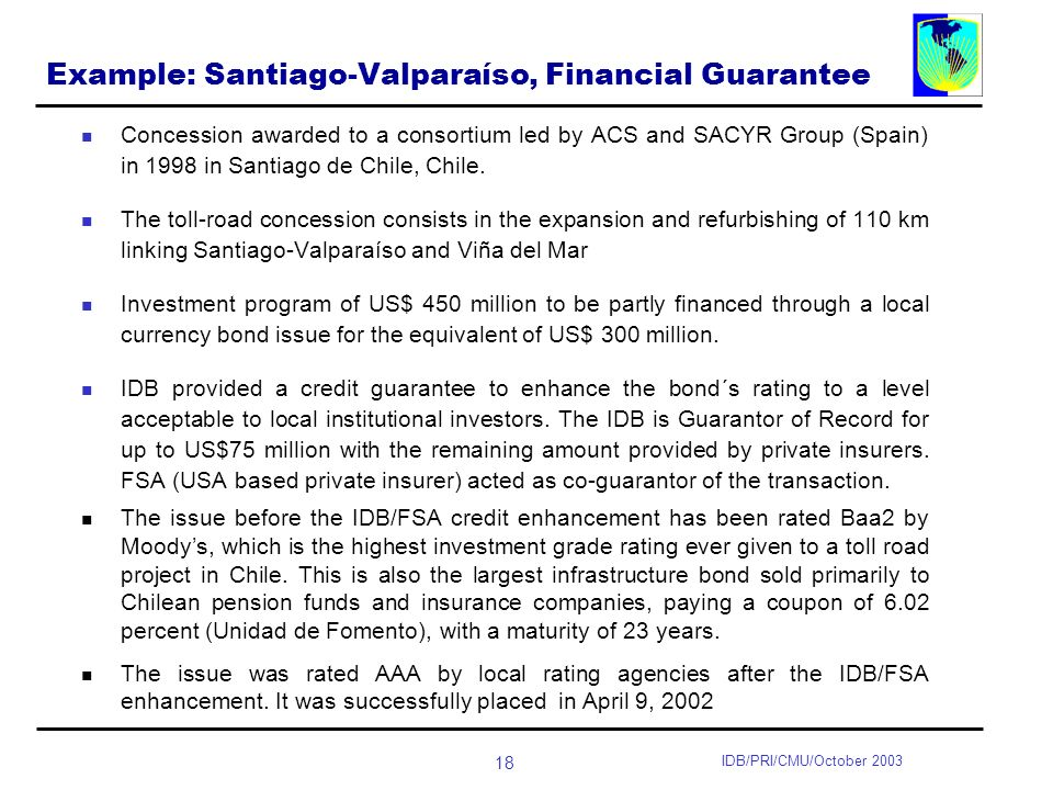 18 IDB/PRI/CMU/October 2003 Example: Santiago-Valparaíso, Financial Guarantee Concession awarded to a consortium led by ACS and SACYR Group (Spain) in 1998 in Santiago de Chile, Chile.
