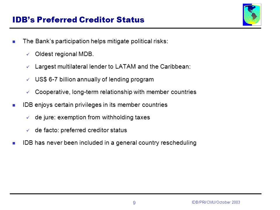 9 IDB/PRI/CMU/October 2003 IDBs Preferred Creditor Status The Banks participation helps mitigate political risks: The Banks participation helps mitigate political risks: Oldest regional MDB.