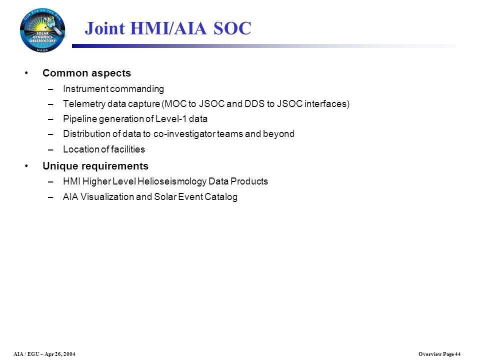 Overview Page 44AIA / EGU – Apr 26, 2004 Joint HMI/AIA SOC Common aspects –Instrument commanding –Telemetry data capture (MOC to JSOC and DDS to JSOC