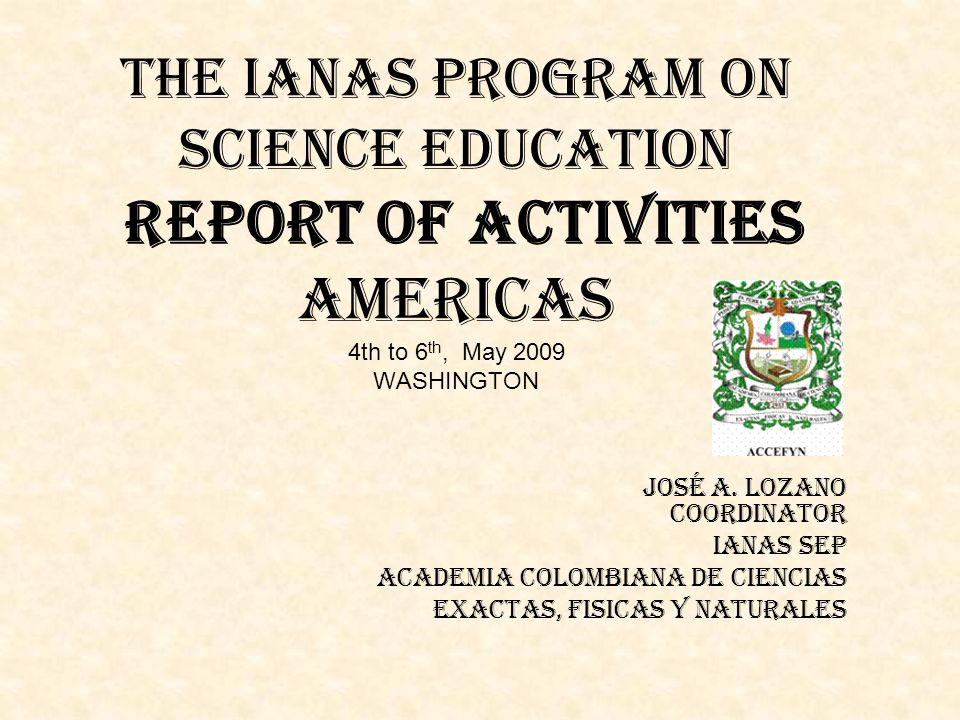 THE IANAS PROGRAM ON SCIENCE EDUCATION Report of activities Americas 4th to 6 th, May 2009 WASHINGTON José A. Lozano Coordinator IANAS SEP ACADEMIA CO
