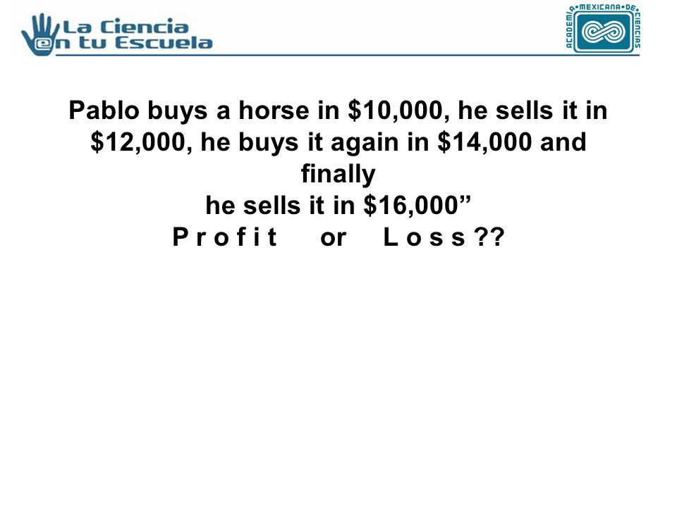 Pablo buys a horse in $10,000, he sells it in $12,000, he buys it again in $14,000 and finally he sells it in $16,000 P r o f i t or L o s s