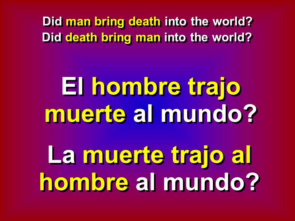 Did man bring death into the world? Did death bring man into the world? El hombre trajo muerte al mundo? La muerte trajo al hombre al mundo?