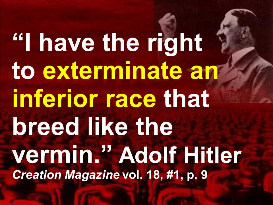 I have the right to exterminate an inferior race that breed like the vermin.