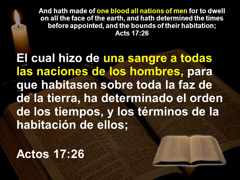 And hath made of one blood all nations of men for to dwell on all the face of the earth, and hath determined the times before appointed, and the bound