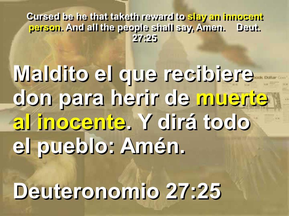 Cursed be he that taketh reward to slay an innocent person. And all the people shall say, Amen. Deut. 27:25 Deuteronomio 27:25 Maldito el que recibier