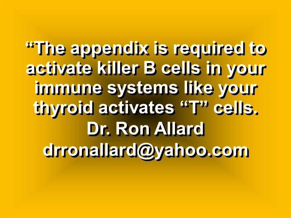 The appendix is required to activate killer B cells in your immune systems like your thyroid activates T cells.