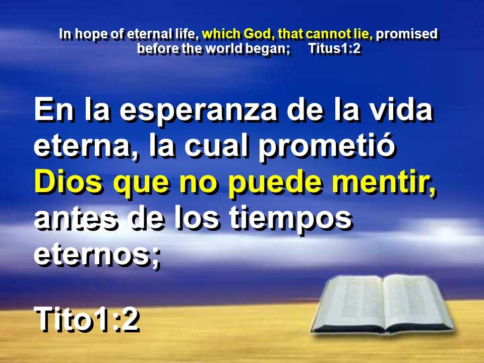 In hope of eternal life, which God, that cannot lie, promised before the world began; Titus1:2 Tito1:2 En la esperanza de la vida eterna, la cual prometió Dios que no puede mentir, antes de los tiempos eternos;
