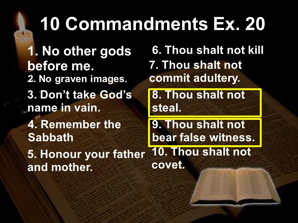 10 10 Commandments Ex. 20 1. No other gods before me. 2. No graven images. 3. Dont take Gods name in vain. 4. Remember the Sabbath 5. Honour your fath