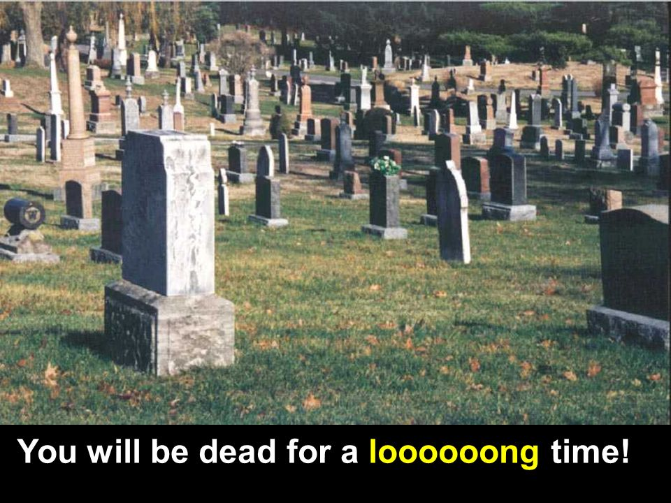 You will be dead for a loooooong time!