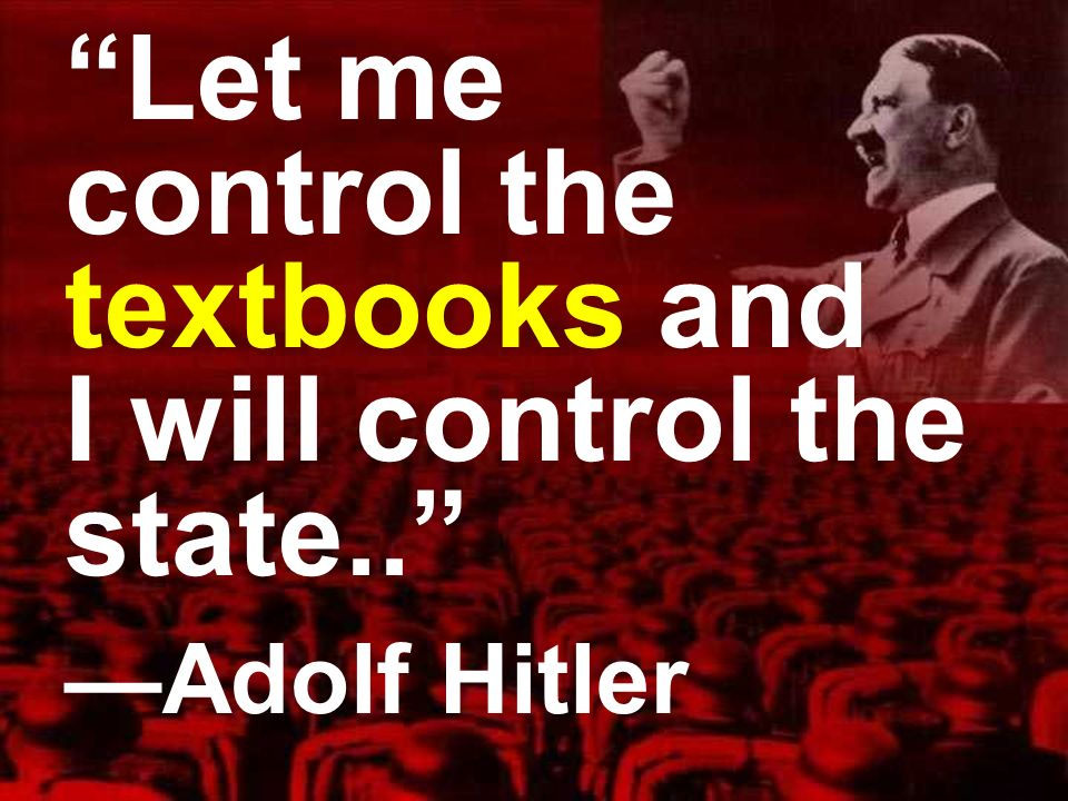 Let me control the textbooks and I will control the state.. Adolf Hitler