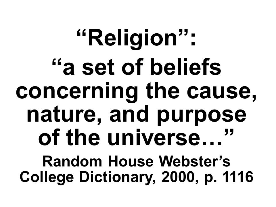 Religion: a set of beliefs concerning the cause, nature, and purpose of the universe… Random House Websters College Dictionary, 2000, p.