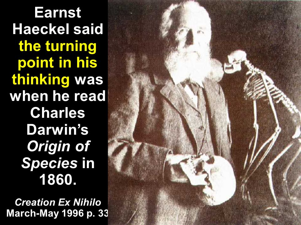 Earnst Haeckel said the turning point in his thinking was when he read Charles Darwins Origin of Species in 1860.