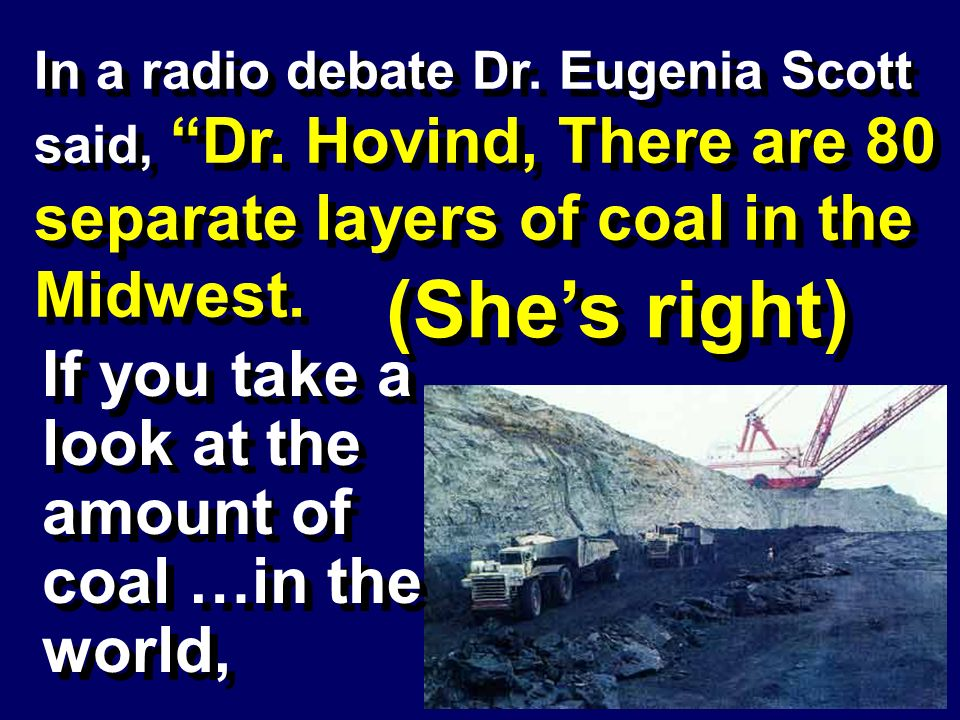 In a radio debate Dr. Eugenia Scott said, Dr. Hovind, There are 80 separate layers of coal in the Midwest. (Shes right) If you take a look at the amou