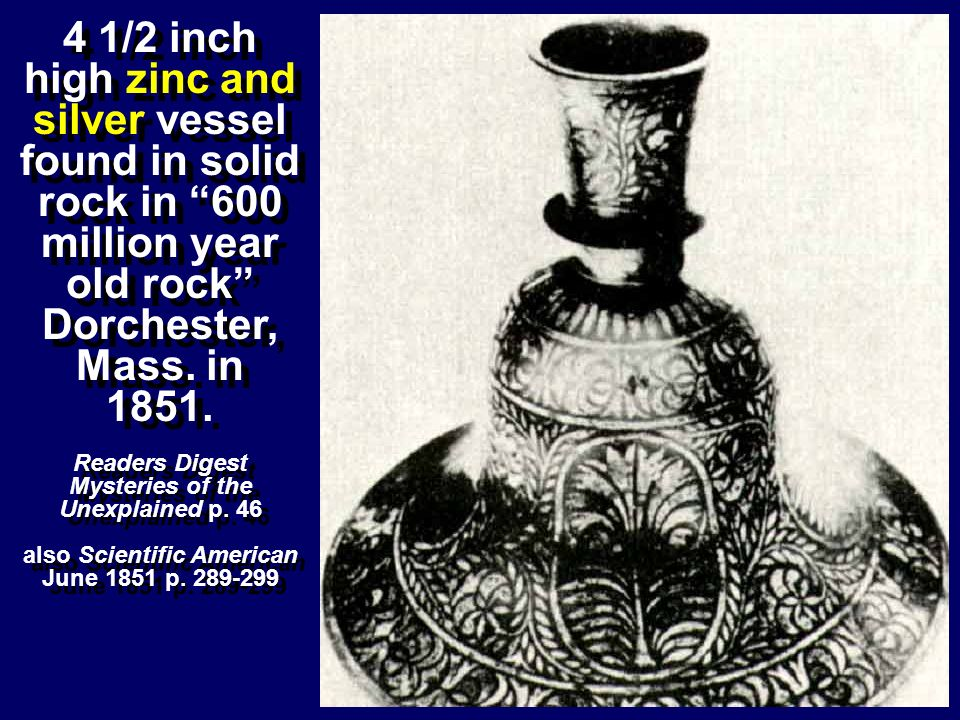 4 1/2 inch high zinc and silver vessel found in solid rock in 600 million year old rock Dorchester, Mass. in 1851. Readers Digest Mysteries of the Une