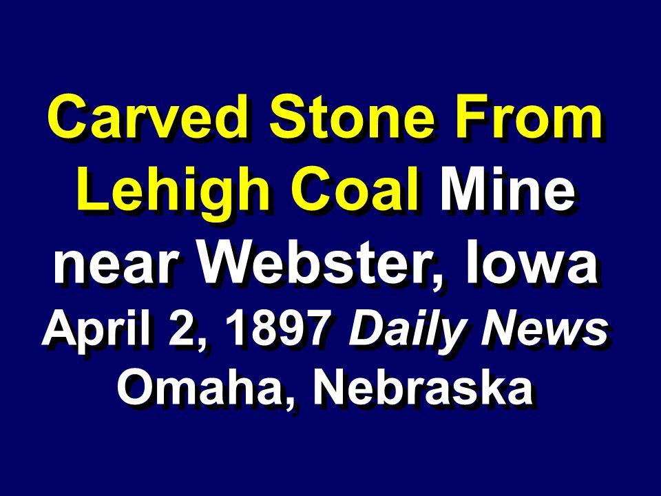 Carved Stone From Lehigh Coal Mine near Webster, Iowa April 2, 1897 Daily News Omaha, Nebraska Carved Stone From Lehigh Coal Mine near Webster, Iowa A