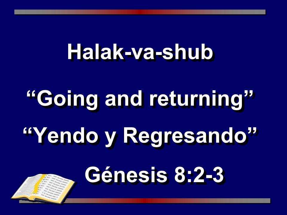 Halak-va-shub Going and returning Yendo y Regresando Génesis 8:2-3