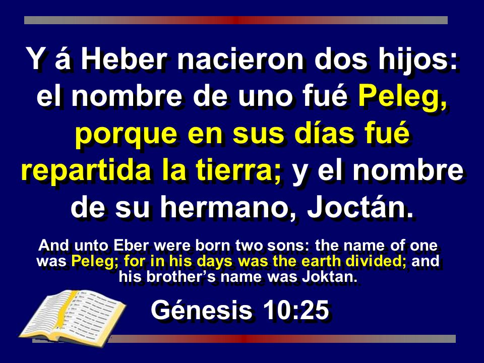And unto Eber were born two sons: the name of one was Peleg; for in his days was the earth divided; and his brothers name was Joktan. Génesis 10:25 Y