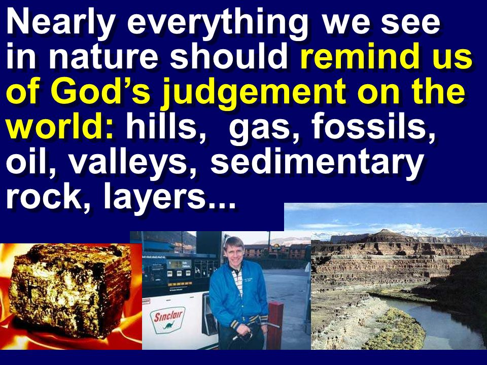 Nearly everything we see in nature should remind us of Gods judgement on the world: hills, gas, fossils, oil, valleys, sedimentary rock, layers...