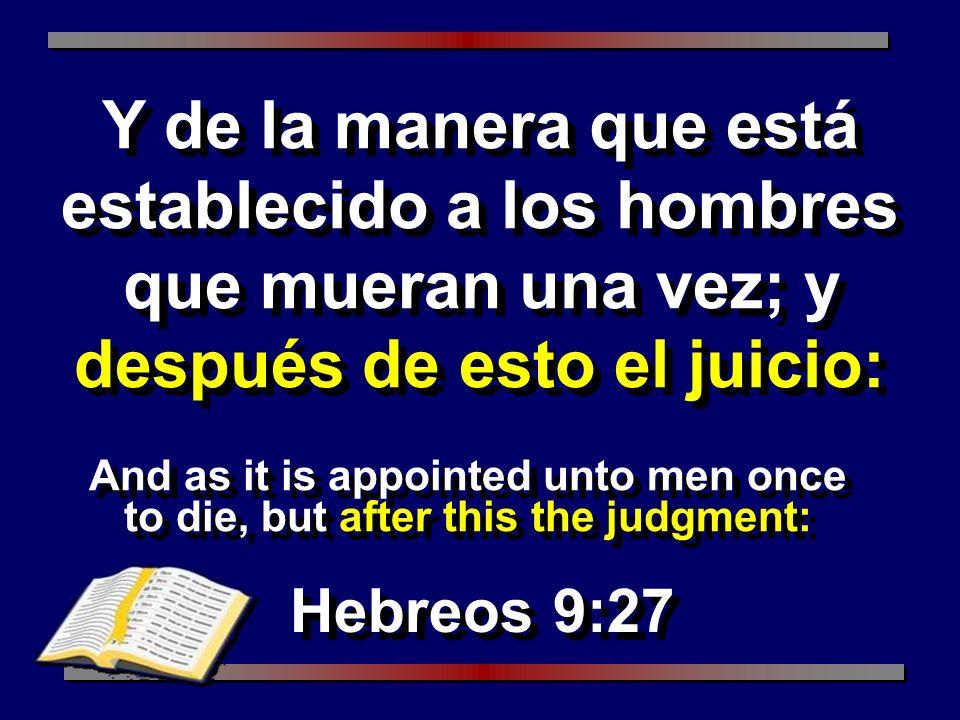 And as it is appointed unto men once to die, but after this the judgment: Hebreos 9:27 Y de la manera que está establecido a los hombres que mueran un