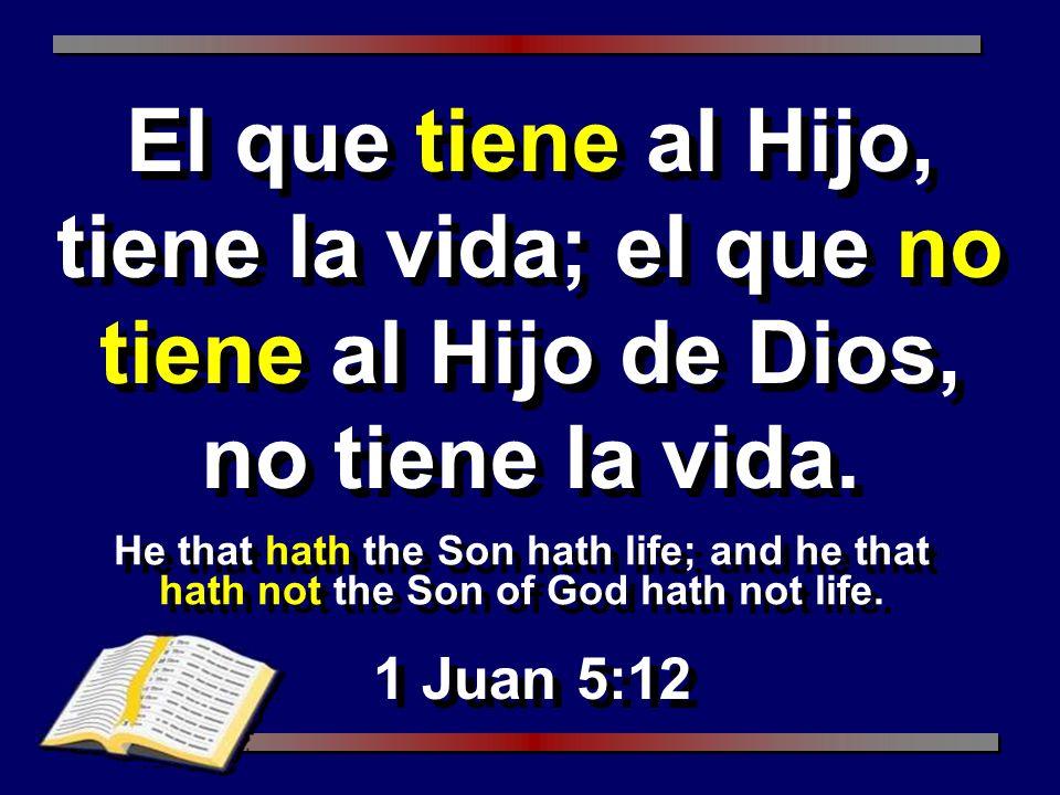 He that hath the Son hath life; and he that hath not the Son of God hath not life. 1 Juan 5:12 El que tiene al Hijo, tiene la vida; el que no tiene al