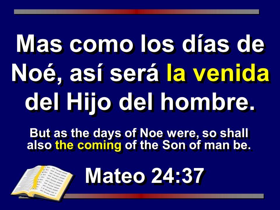 But as the days of Noe were, so shall also the coming of the Son of man be. Mateo 24:37 Mas como los días de Noé, así será la venida del Hijo del homb
