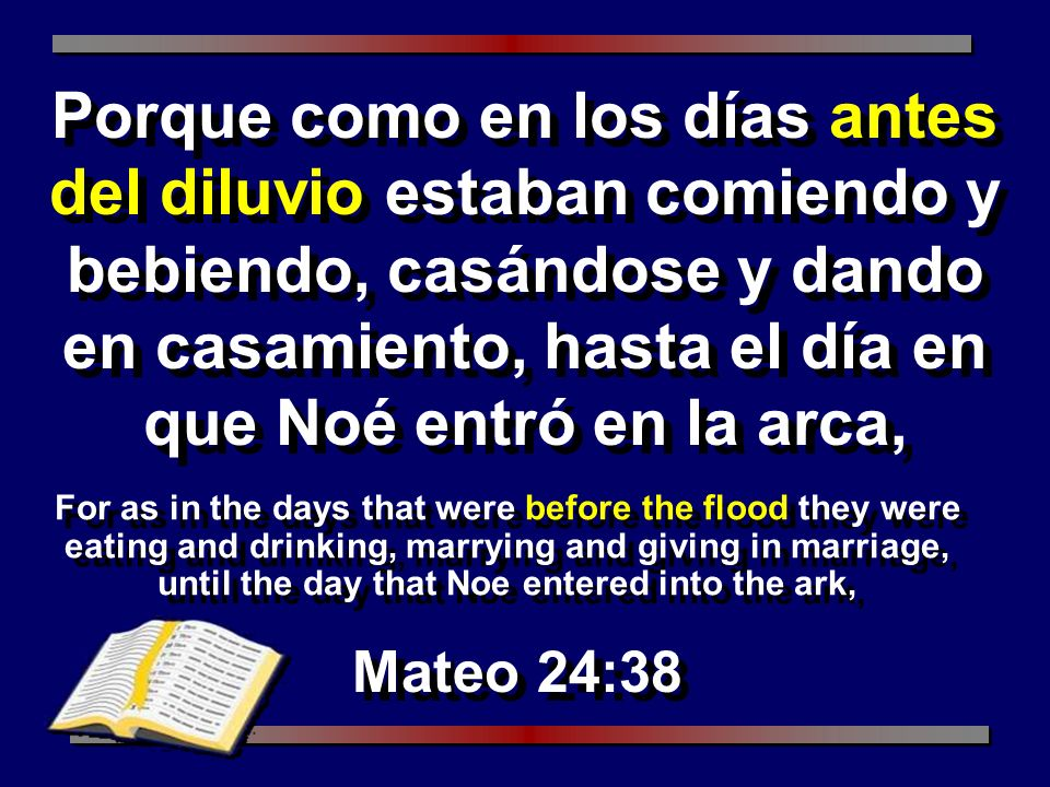 For as in the days that were before the flood they were eating and drinking, marrying and giving in marriage, until the day that Noe entered into the