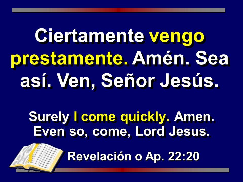 Surely I come quickly. Amen. Even so, come, Lord Jesus. Revelación o Ap. 22:20 Ciertamente vengo prestamente. Amén. Sea así. Ven, Señor Jesús.