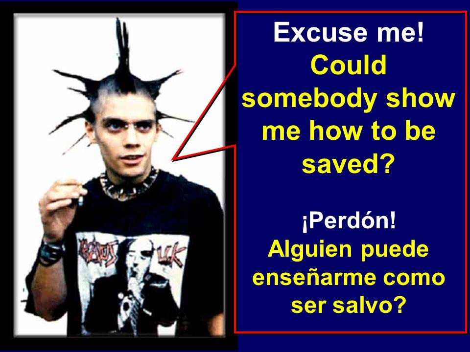 Excuse me! Could somebody show me how to be saved? ¡Perdón! Alguien puede enseñarme como ser salvo?