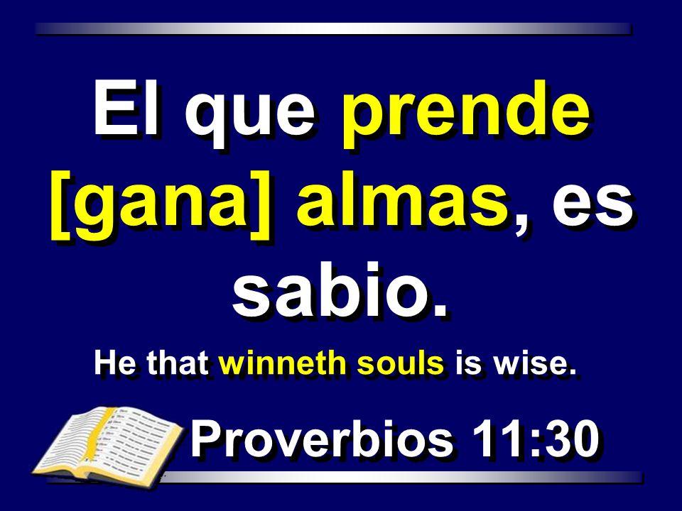 He that winneth souls is wise. Proverbios 11:30 El que prende [gana] almas, es sabio.