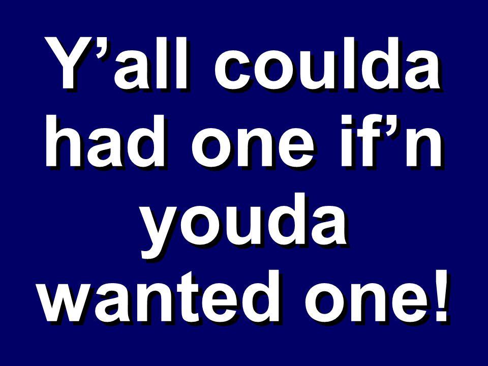 Yall coulda had one ifn youda wanted one!
