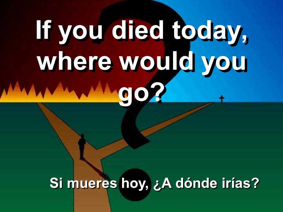 If you died today, where would you go? Si mueres hoy, ¿A dónde irías?