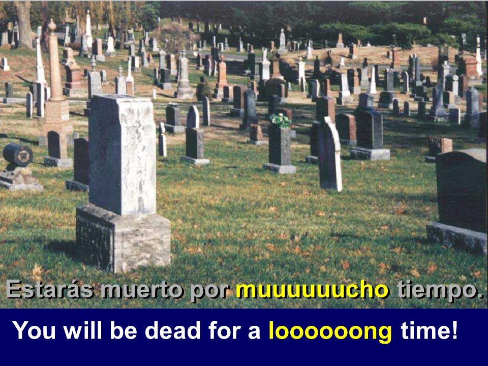 You will be dead for a loooooong time! Estarás muerto por muuuuuucho tiempo.