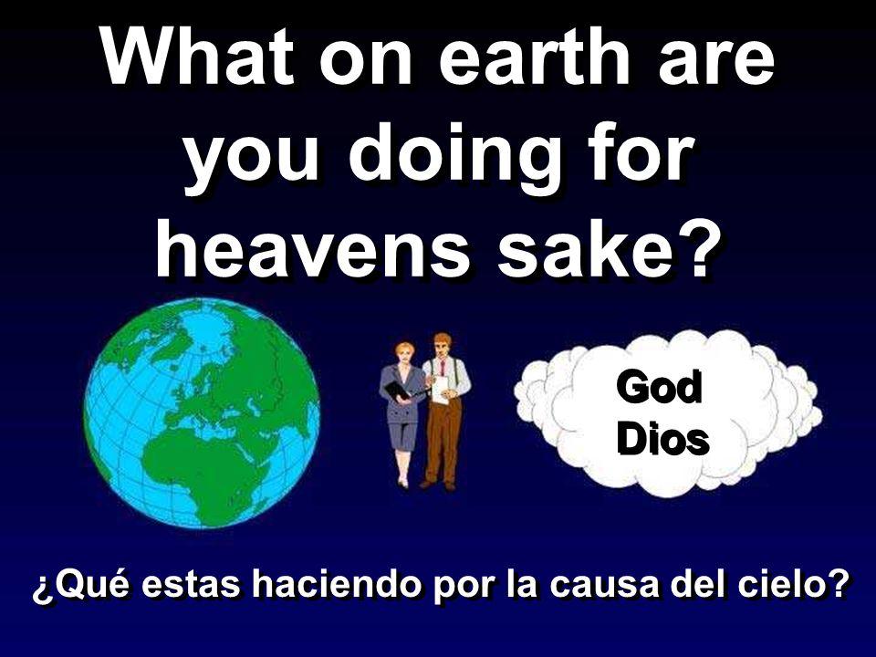 What on earth are you doing for heavens sake? God Dios God Dios ¿Qué estas haciendo por la causa del cielo?