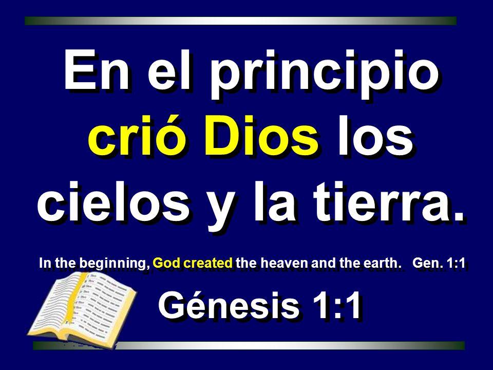 In the beginning, God created the heaven and the earth. Gen. 1:1 Génesis 1:1 En el principio crió Dios los cielos y la tierra.
